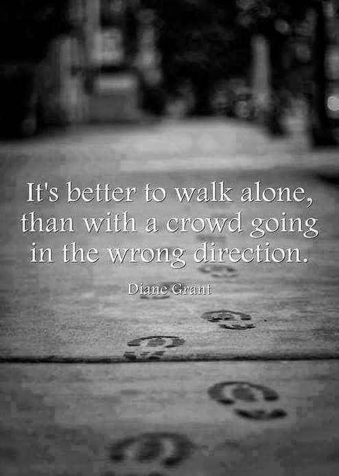 It's better to walk alone than with a crowd going in the wrong direction